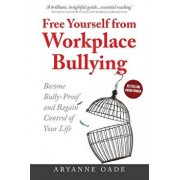 Free Yourself from Workplace Bullying: Become Bully-Proof and Regain Control of Your Life, Paperback/Aryanne Oade