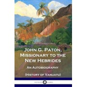 John G. Paton, Missionary to the New Hebrides: An Autobiography (History of Vanuatu), Paperback/John G. Paton