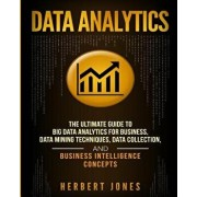 Data Analytics: The Ultimate Guide to Big Data Analytics for Business, Data Mining Techniques, Data Collection, and Business Intellige, Paperback/Herbert Jones