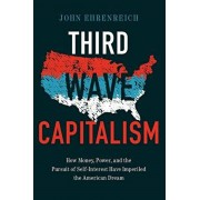 Third Wave Capitalism: How Money, Power, and the Pursuit of Self-Interest Have Imperiled the American Dream, Hardcover/John Ehrenreich