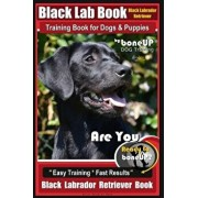 Black Lab, Black Labrador Retriever Training Book for Dogs & Puppies by Boneup Dog Training: Are You Ready to Bone Up? Easy Training Fast Results Bl, Paperback/Karen Douglas Kane
