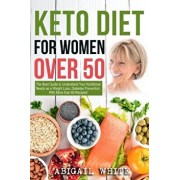 Keto Diet for Women Over 50: The Ultimate Guide to Understand Your Nutritional Needs as a Senior Women, Weight Loss, Diabetes Prevention... With Mo, Paperback/Abigail White