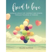 Freed to Love: Learning Grace for Yourself and Others Through the Book of Romans, Paperback/Ellen Hopkins
