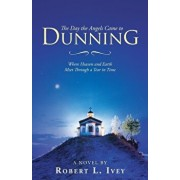 The Day the Angels Came to Dunning: Where Heaven and Earth Meet Through a Tear in Time, Paperback/Robert L. Ivey