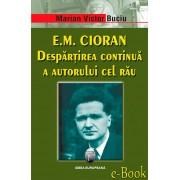 E.M. Cioran. Despartirea continua a autorului cel rau (eBook)