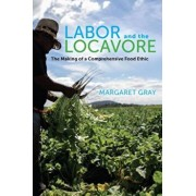 Labor and the Locavore: The Making of a Comprehensive Food Ethic, Paperback/Margaret Gray