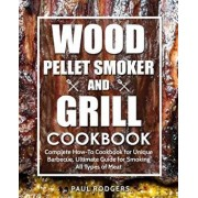 Wood Pellet Smoker and Grill Cookbook: Complete How-To Cookbook for Unique Barbecue, Ultimate Guide for Smoking All Types of Meat, Paperback/Paul Rodgers