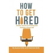 How to Get Hired: Insider Secrets to Finding and Getting a Great Job, Paperback/Austin Kelly
