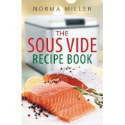 The Sous Vide Recipe Book by Norma Miller