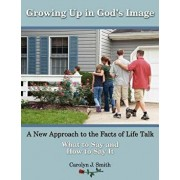 Growing Up in God's Image: A New Approach to the Facts of Life Talk, Paperback/Carolyn J. Smith