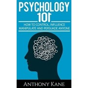 Psychology 101: How to Control, Influence, Manipulate and Persuade Anyone, Paperback/Anthony Kane