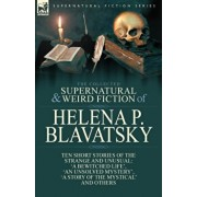 The Collected Supernatural and Weird Fiction of Helena P. Blavatsky: Ten Short Stories of the Strange and Unusual Including 'A Bewitched Life', 'An Un, Paperback/Helena P. Blavatsky