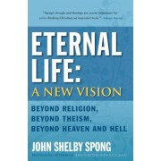 Eternal Life: A New Vision: Beyond Religion, Beyond Theism, Beyond Heaven and Hell, Paperback