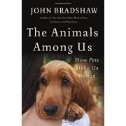 The Animals Among Us: How Pets Make Us Human, Hardcover/John Bradshaw