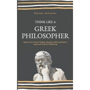 Think Like A Greek Philosopher: Improve Your Critical Thinking, Persuasion Skills, and Style of Inquiry With Socratic Questioning, Paperback/Steven Schuster