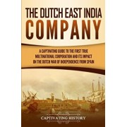The Dutch East India Company: A Captivating Guide to the First True Multinational Corporation and Its Impact on the Dutch War of Independence from S, Paperback/Captivating History
