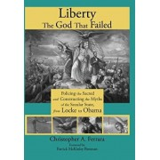Liberty, the God That Failed: Policing the Sacred and Constructing the Myths of the Secular State, from Locke to Obama, Hardcover/Christopher A. Ferrara