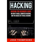 Hacking: Hacking for Beginners Guide on How to Hack, Computer Hacking, and the Basics of Ethical Hacking (Hacking Books), Paperback/Josh Thompsons