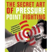 The Secret Art of Pressure Point Fighting: Techniques to Disable Anyone in Seconds Using Minimal Force, Paperback