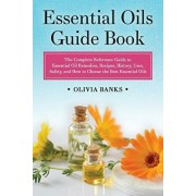Essential Oils Guide Book: The Complete Reference Guide to Essential Oil Remedies, Recipes, History, Uses, Safety, and How to Choose the Best Ess, Paperback/Olivia Banks