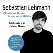 """Sebastian Lehmann """"Mit deinem Bruder hatten wir ja Glück"""" - Telefonate mit meinen Eltern"""