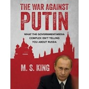 The War Against Putin: What the Government-Media Complex Isn't Telling You about Russia, Paperback/M. S. King