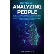 The Art of Analyzing People: How to Master the Art of Analyzing and Influencing Anyone with Body Language, Covert NLP, Emotional Intelligence and E, Paperback/Jason Miller