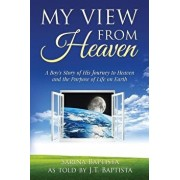 My View from Heaven: A Boy's Story of His Journey to Heaven and the Purpose of Life on Earth, Paperback/J. T. Baptista