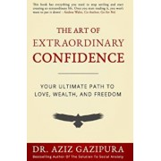 The Art of Extraordinary Confidence: Your Ultimate Path to Love, Wealth, and Freedom, Paperback/Dr Aziz Gazipura Psyd