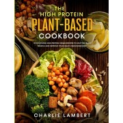 The High Protein Plant-Based Cookbook: 101 Delicious High Protein Vegan Recipes To Help You Build Muscle and Improve Your Health Simultaneously, Paperback/Charlie Lambert