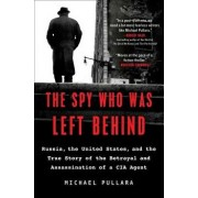 The Spy Who Was Left Behind: Russia, the United States, and the True Story of the Betrayal and Assassination of a CIA Agent, Paperback/Michael Pullara