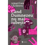 Cand Dumnezeu nu mai iubeste/Sebastian Lazaroiu