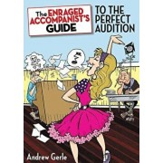 The Enraged Accompanist's Guide to the Perfect Audition, Paperback/Andrew Gerle