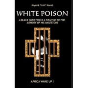 White Poison: A Black Christian Is a Traitor to the Memory of His Ancestors - Africa Wake Up!, Paperback/Kayemb Uriel Nawej