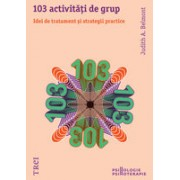 103 ACTIVITATI DE GRUP. IDEI DE TRATAMENT SI STRATEGII PRACTICE