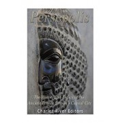 Persepolis: The History and Legacy of the Ancient Persian Empire's Capital City, Paperback/Charles River Editors