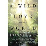 A Wild Love for the World: Joanna Macy and the Work of Our Time, Paperback/Stephanie Kaza