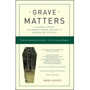 Grave Matters: A Journey Through the Modern Funeral Industry to a Natural Way of Burial, Paperback/Mark Harris