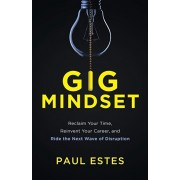 Gig Mindset: Reclaim Your Time, Reinvent Your Career, and Ride the Next Wave of Disruption, Paperback/Paul Estes
