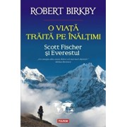 O viata traita pe inaltimi. Scott Fischer si Everestul/Robert Birkby
