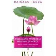 Dezlegand misterele nasterii si mortii... - Daisaku Ikeda
