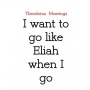I want to go like Eliah when I go - Theodorus Moerings