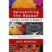 Reinventing the Bazaar: A Natural History of Markets, Paperback/John McMillan