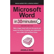 Microsoft Word In 30 Minutes (Second Edition): Make a bigger impact with your documents and master the writing, formatting, and collaboration tools in, Hardcover/Angela Rose