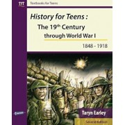 History for Teens: The 19th Century Through World War 1 (1848 - 1918), Paperback/Taryn Earley