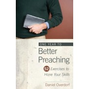 One Year to Better Preaching: 52 Exercises to Hone Your Skills, Paperback