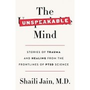 The Unspeakable Mind: Stories of Trauma and Healing from the Frontlines of Ptsd Science, Hardcover/Shaili Jain M. D.