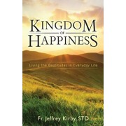 Kingdom of Happiness: Living the Beatitudes in Everyday Life, Paperback/Jeffrey Kirby