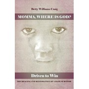 Momma, Where Is God?: Driven to Win: The Healing and Restoration of a Rape Survivor, Paperback/Betty Williams Craig