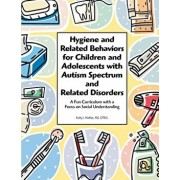 Hygiene and Related Behaviors for Children and Adolescents with Autism Spectrum and Related Disorders: A Fun Curriculum with a Focus on Social Underst, Paperback/Kelly J. Mahler